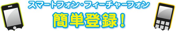 スマートフォン・フィーチャーフォン 簡単登録!